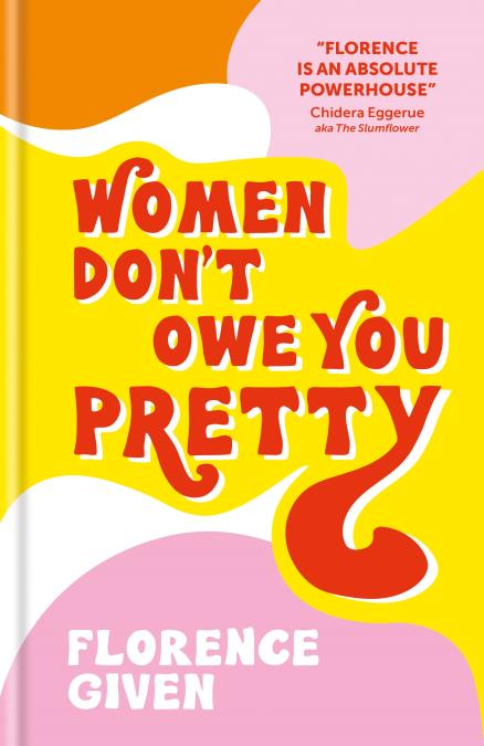 WOMEN DON''T OWE YOU PRETTY - THE DEBUT BOOK FROM FLORENCE GIVEN