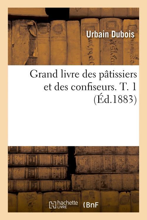 GRAND LIVRE DES PATISSIERS ET DES CONFISEURS. T. 1 (ED.1883) DUBOIS URBAIN HACHETTE BNF