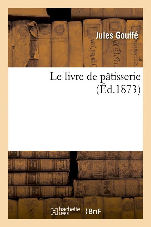 LE LIVRE DE PATISSERIE (ED.1873) GOUFFE JULES HACHETTE BNF
