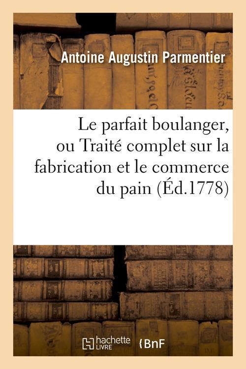 LE PARFAIT BOULANGER, OU TRAITE COMPLET SUR LA FABRICATION ET LE COMMERCE DU PAIN (ED.1778) PARMENTIER A A. HACHETTE BNF