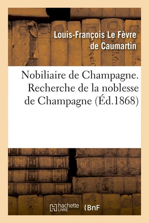 NOBILIAIRE DE CHAMPAGNE. RECHERCHE DE LA NOBLESSE DE CHAMPAGNE (ED.1868) LE FEVRE DE CAUMARTI HACHETTE