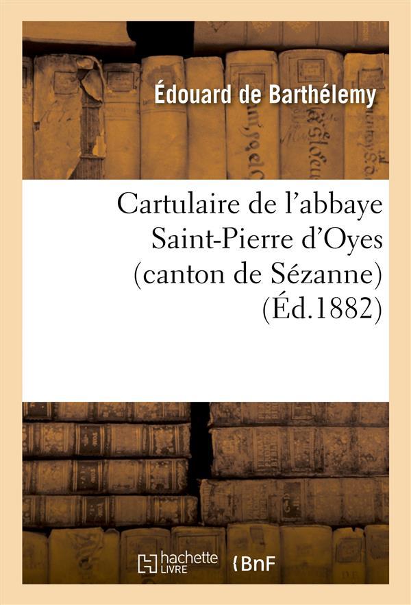 CARTULAIRE DE L'ABBAYE SAINT-PIERRE D'OYES (CANTON DE SEZANNE) : SUIVI D'UNE NOTE - SUR LES ANCIENS BARTHELEMY EDOUARD HACHETTE