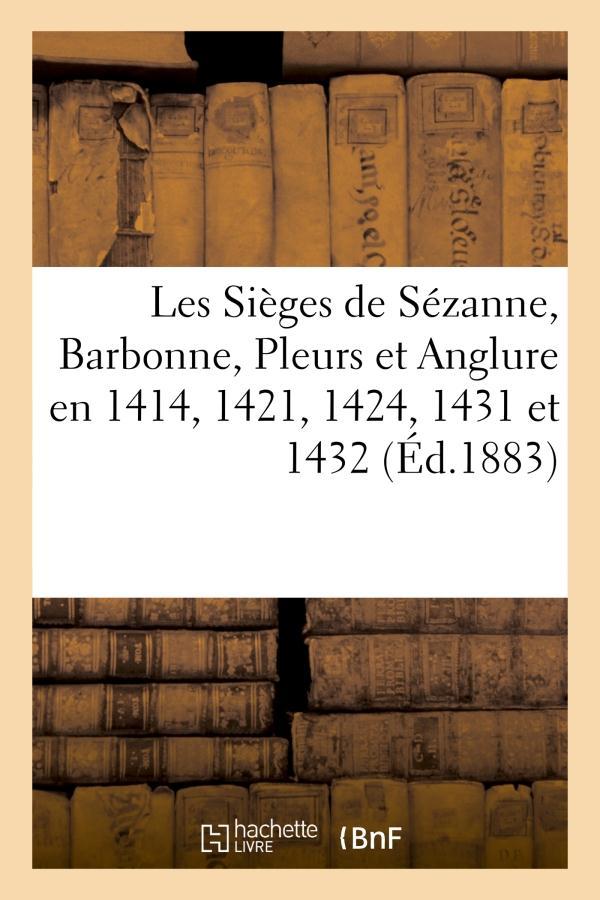 LES SIEGES DE SEZANNE, BARBONNE, PLEURS ET ANGLURE EN 1414, 1421, 1424, 1431 ET 1432 XXX HACHETTE