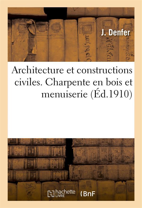ARCHITECTURE ET CONSTRUCTIONS CIVILES. CHARPENTE EN BOIS ET MENUISERIE 2E ED. DENFER J. HACHETTE