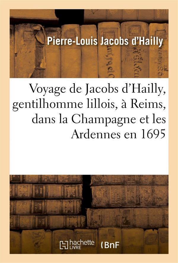 VOYAGE DE JACOBS D'HAILLY, GENTILHOMME LILLOIS, A REIMS, DANS LA CHAMPAGNE ET LES ARDENNES EN 1695 - JACOBS D'HAILLY P-L. HACHETTE
