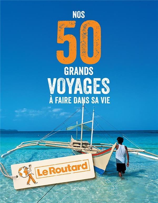 NOS 50 GRANDS VOYAGES A FAIRE DANS SA VIE Gloaguen Philippe Hachette Tourisme