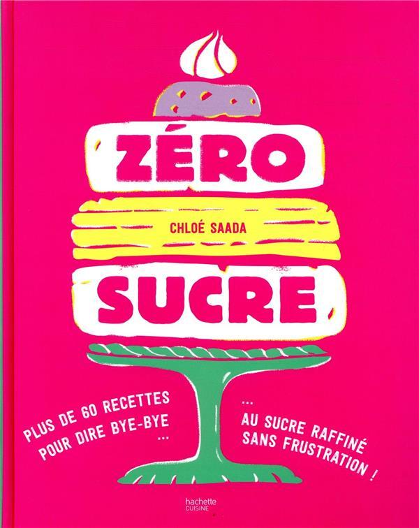 ZERO SUCRE - PLUS DE 60 RECETTES POUR DIRE BYE BYE AU SUCRE RAFFINE SANS FRUSTRATION ! SAADA CHLOE HACHETTE