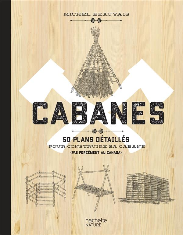 CABANES  -  50 PLANS DETAILLES POUR CONSTRUIRE SA CABANE (PAS FORCEMENT AU CANADA)