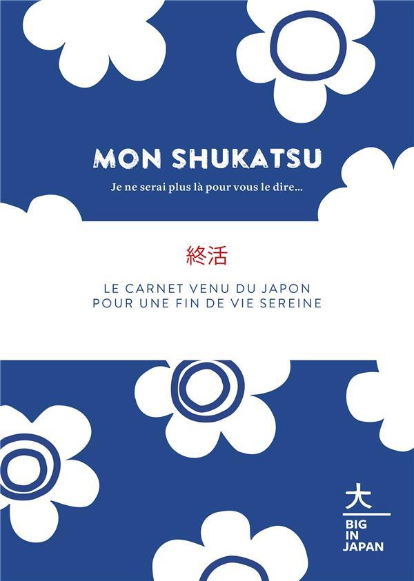 MON SHUKATSU  -  JE NE SERAI PLUS LA POUR VOUS LE DIRE...  -  LE CARNET VENU DU JAPON POUR UNE FIN DE VIE SEREINE COLLECTIF HACHETTE