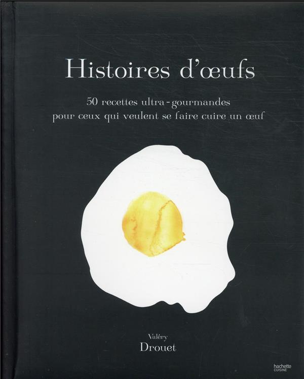 HISTOIRE D'OEUFS : 50 RECETTES ULTRA-GOURMANDES POUR CEUX QUI VEULENT SE FAIRE CUIRE UN OEUF
