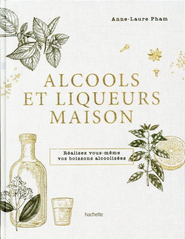 ALCOOLS ET LIQUEURS MAISON  -  REALISEZ VOUS-MEME VOS BOISSONS ALCOOLISEES