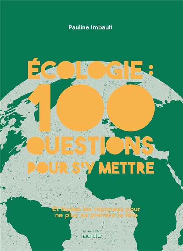 ECOLOGIE : 100 QUESTIONS POUR S'Y METTRE  -  ET TOUTES LES REPONSES POUR NE PLUS SE PRENDRE LA TETE