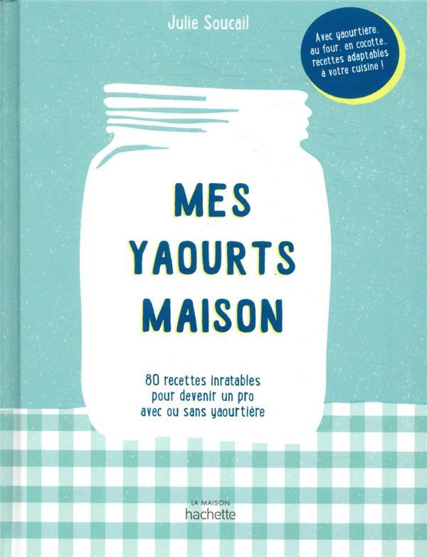 MES YAOURTS MAISON  -  80 RECETTES INRATABLES POUR DEVENIR UN PRO AVEC OU SANS YAOURTIERE SOUCAIL, JULIE HACHETTE