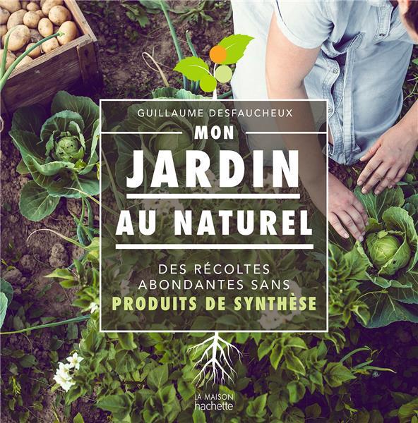 MON JARDIN AU NATUREL  -  DES RECOLTES ABONDANTES SANS PRODUITS DE SYNTHESE DESFAUCHEUX, GUILLAUME HACHETTE