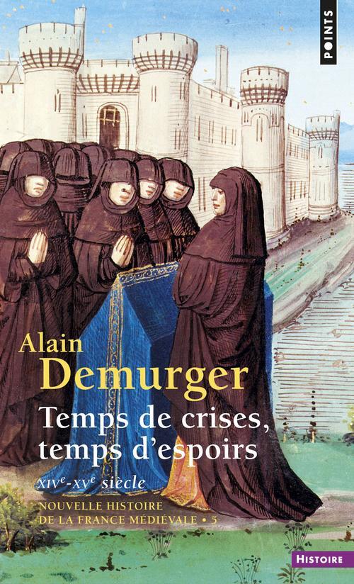 TEMPS DE CRISES, TEMPS D'ESPOIRS. XIVE-XVE SIECLE DEMURGER, ALAIN SEUIL