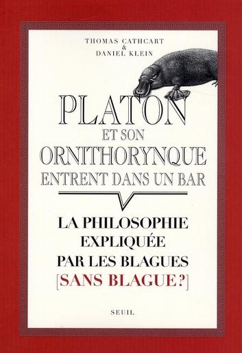 PLATON ET SON ORNITHORYNQUE ENTRENT DANS UN BAR  -  LA PHILOSOPHIE EXPLIQUEE PAR LES BLAGUES (SANS BLAGUE?) CATHCART/KLEIN SEUIL