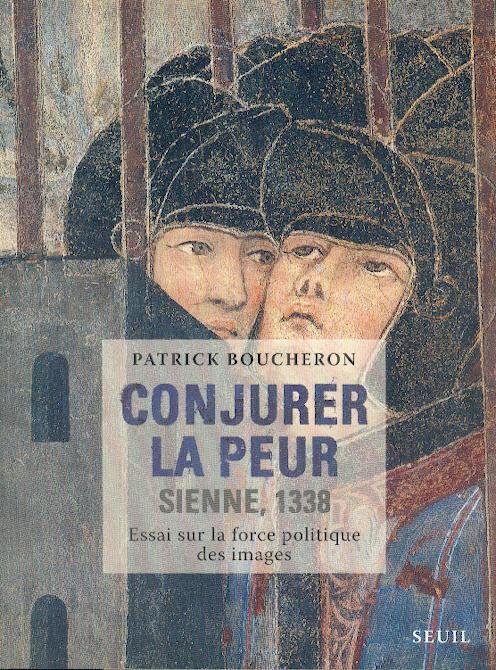CONJURER LA PEUR. SIENNE, 1338. ESSAI SUR LA FORCE POLITIQUE DES IMAGES