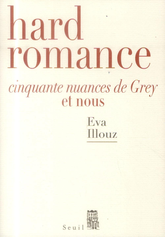HARD ROMANCE  -  CINQUANTE NUANCES DE GREY ET NOUS ILLOUZ EVA Seuil