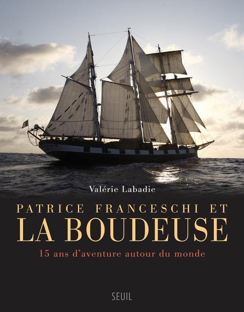 PATRICE FRANCESCHI ET LA BOUDEUSE  -  15 ANS D'AVENTURE AUTOUR DU MONDE LABADIE VALERIE Seuil
