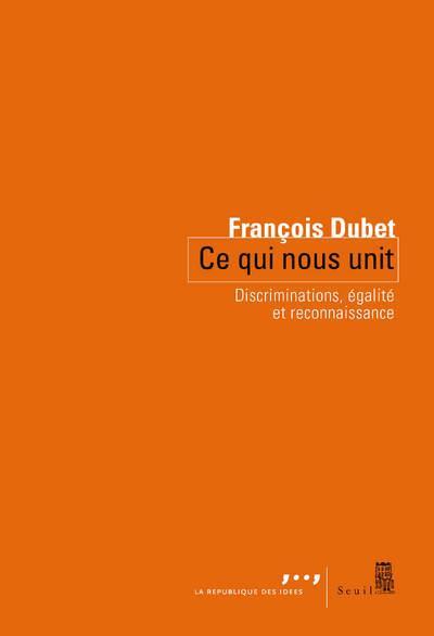 CE QUI NOUS UNIT. DISCRIMINATIONS, EGALITE ET RECONNAISSANCE DUBET FRANCOIS Seuil