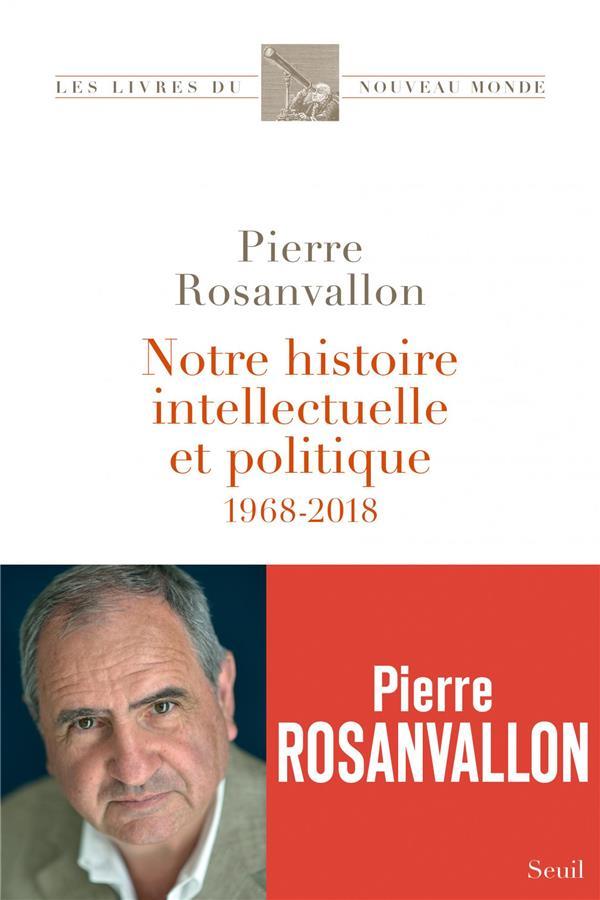 NOTRE HISTOIRE INTELLECTUELLE ET POLITIQUE  -  1968-2018 ROSANVALLON PIERRE SEUIL