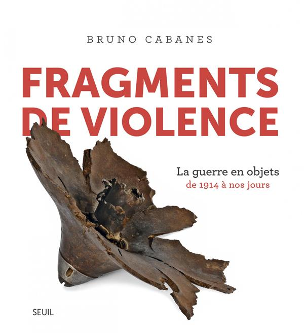 FRAGMENTS DE VIOLENCE  -  LA GUERRE EN OBJETS, DE 1914 A NOS JOURS CABANES, BRUNO SEUIL