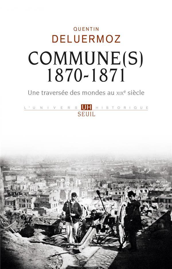 COMMUNE(S), 1870-1871  -  UNE TRAVERSEE DES MONDES AU XIXE SIECLE DELUERMOZ, QUENTIN SEUIL