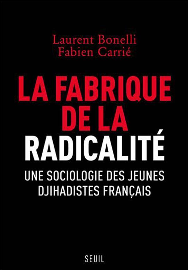 LA FABRIQUE DE LA RADICALITE  -  UNE SOCIOLOGIE DES JEUNES DJIHADISTES FRANCAIS