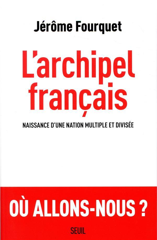 FOURQUET, JEROME - L'ARCHIPEL FRANCAIS  -  NAISSANCE D'UNE NATION MULTIPLE ET DIVISEE