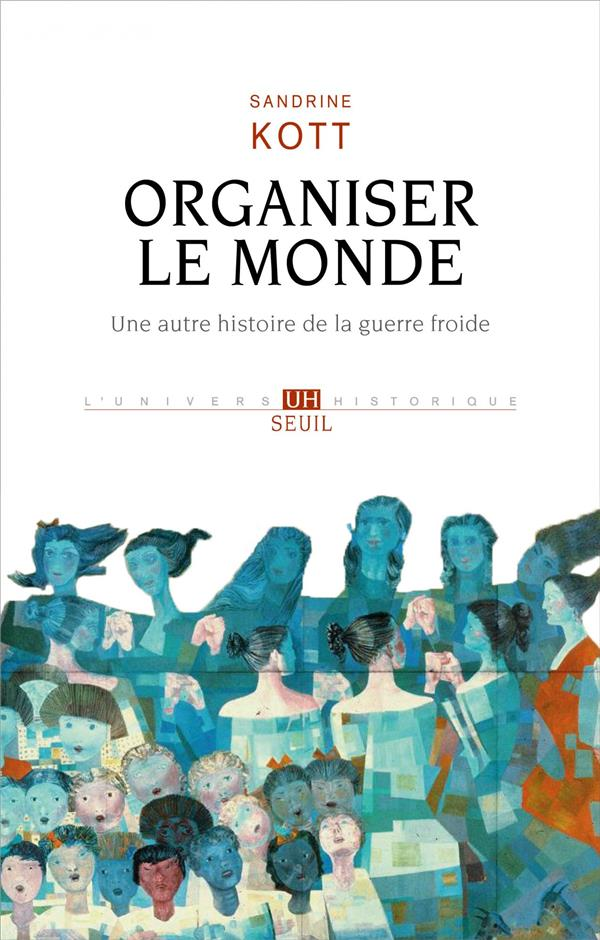 ORGANISER LE MONDE  -  UNE AUTRE HISTOIRE DE LA GUERRE FROIDE KOTT SANDRINE SEUIL