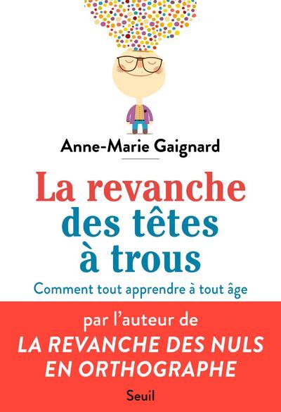LA REVANCHE DES TETES A TROUS  -  COMMENT TOUT APPRENDRE A TOUT AGE GAIGNARD, ANNE-MARIE SEUIL