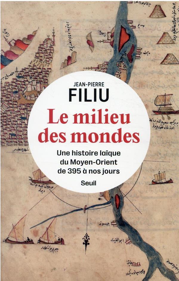 LE MILIEU DES MONDES : UNE HISTOIRE LAIQUE DU MOYEN-ORIENT DE 395 A NOS JOURS FILIU, JEAN-PIERRE SEUIL