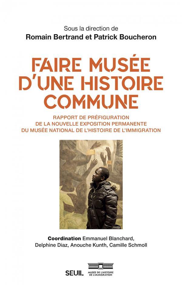 FAIRE MUSEE D'UNE HISTOIRE COMMUNE  -  RAPPORT DE PREFIGURATION DE LA NOUVELLE EXPOSITION PERMANENTE DU MUSEE NATIONAL DE L'HISTOIRE DE L'IMMIGRATION