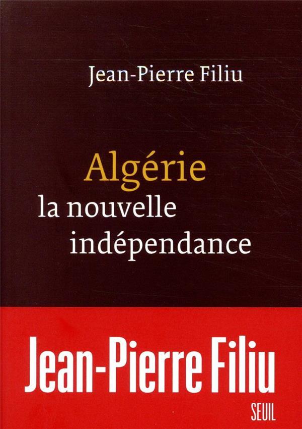 ALGERIE, LA NOUVELLE INDEPENDANCE FILIU JEAN-PIERRE SEUIL