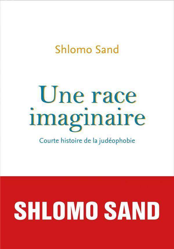 UNE RACE IMAGINAIRE  -  COURTE HISTOIRE DE LA JUDEOPHOBIE SAND SHLOMO SEUIL