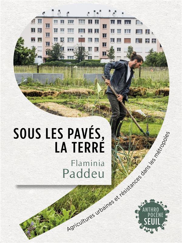 SOUS LES PAVES, LA TERRE : AGRICULTURES URBAINES ET RESISTANCES DANS LES METROPOLES PADDEU FLAMINIA SEUIL