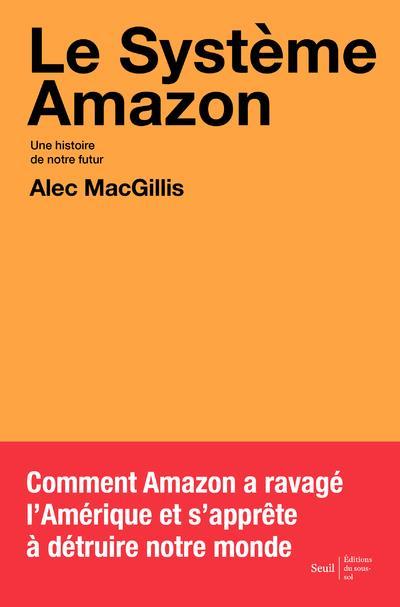 LE SYSTEME AMAZON : UNE HISTOIRE DE NOTRE FUTUR MACGILLIS ALEC SEUIL