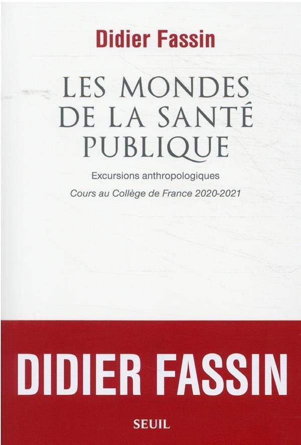 LES MONDES DE LA SANTE PUBLIQUE : EXCURSIONS ANTHROPOLOGIQUES  -  COURS AU COLLEGE DE FRANCE 2020-2021 FASSIN DIDIER SEUIL