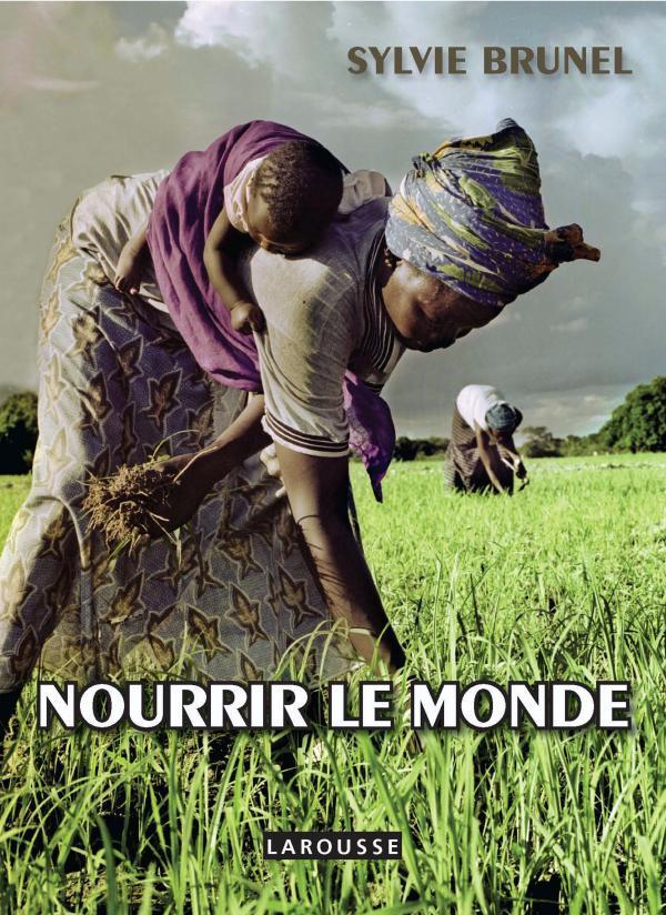 NOURRIR LE MONDE  -  VAINCRE LA FAIM BRUNEL SYLVIE LAROUSSE