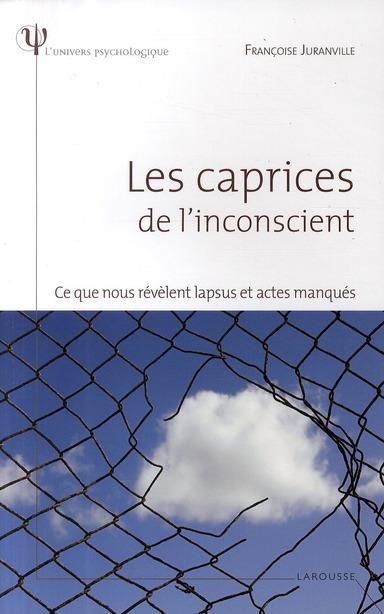 LES CAPRICES DE L'INCONSCIENT - CE QUE NOUS REVELENT LAPSUS ET ACTES MANQUES JURANVILLE FRANCOISE LAROUSSE