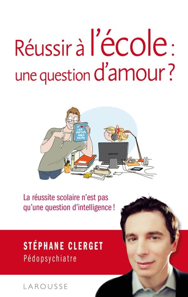 REUSSIR A L'ECOLE : UNE QUESTION D'AMOUR ? CLERGET STEPHANE LAROUSSE