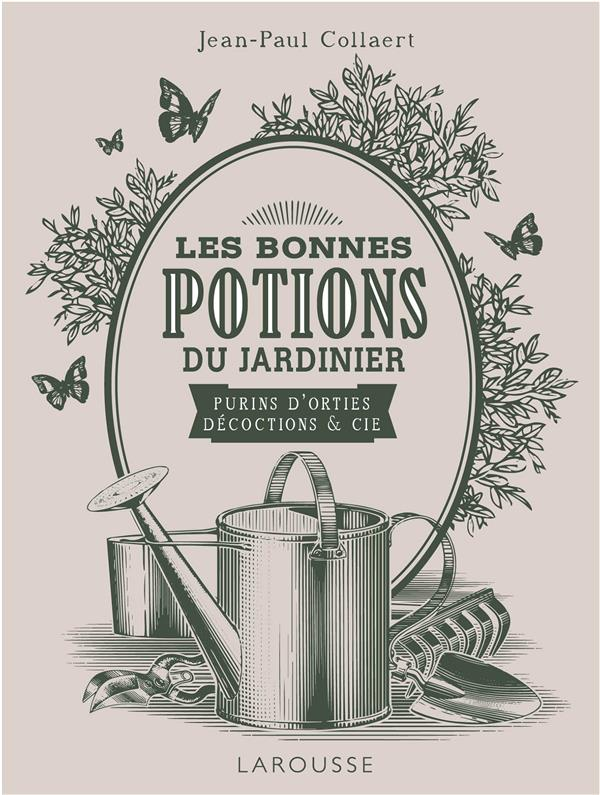 LES BONNES POTIONS DU JARDINIER : PURINS D'ORTIES, DECOCTIONS ET CIE JEAN-PAUL COLLAERT E Larousse