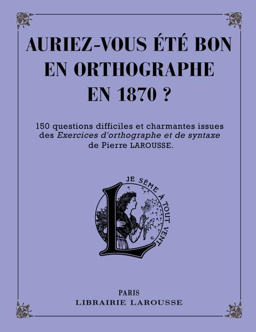 AURIEZ-VOUS ETE BON EN ORTHOGRAPHE EN 1870 ? XXX Larousse