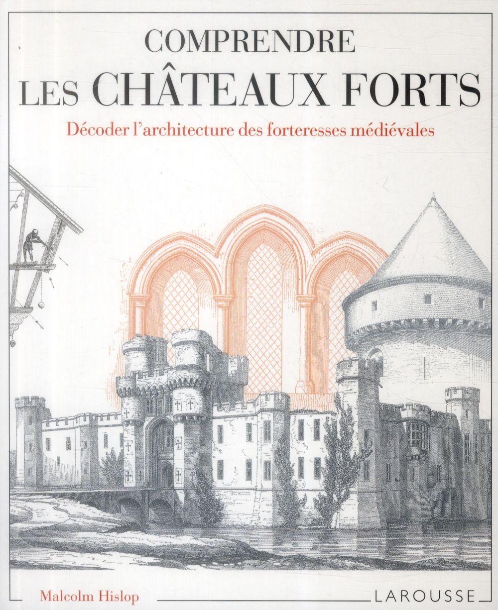 COMPRENDRE LES CHATEAUX FORTS DECODER L'ARCHITECTURE DES FORTERESSES MEDIEVALES HISLOP MALCOM Larousse