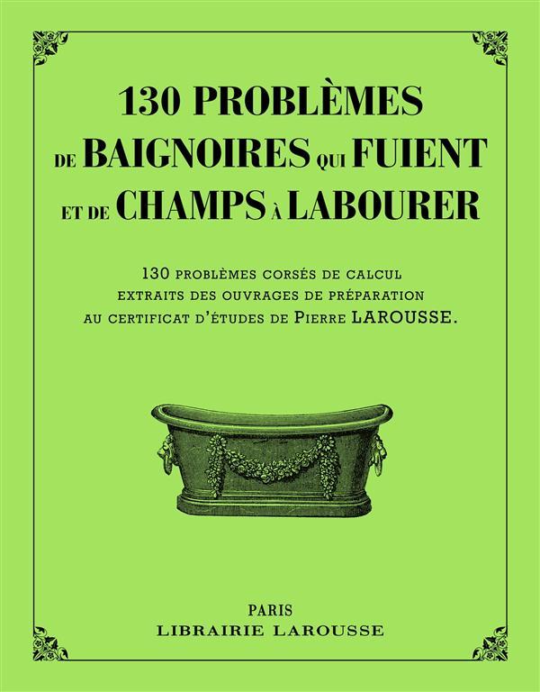 130 PROBLEMES DE BAIGNOIRES QUI FUIENT ET DE CHAMPS A LABOURER XXX Larousse