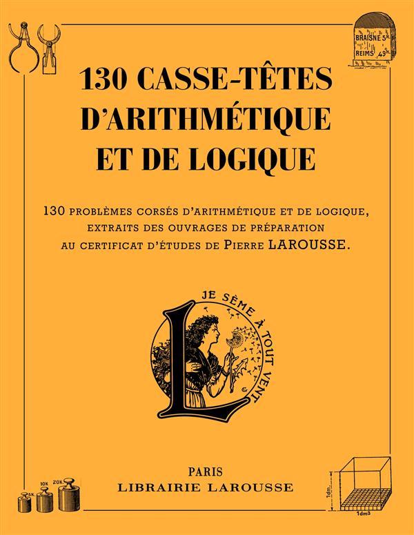130 CASSE-TETES D'ARITHMETIQUE ET DE LOGIQUE XXX Larousse