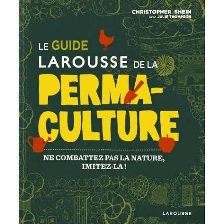 LE GUIDE LAROUSSE DE LA PERMACULTURE - NE COMBATTEZ PAS LA NATURE, IMITEZ-LA ! SHEIN, CHRISTOPHER/THOMSON, JU Larousse
