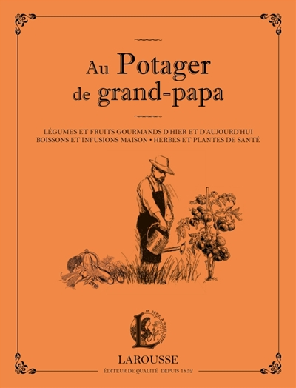 AU POTAGER DE GRAND PAPA - LEGUMES ET FRUITS GOURMANDS D-HIER ET D-AUJOURD-HUI, BOISSONS ET INFUSION SCHALL SERGE LAROUSSE