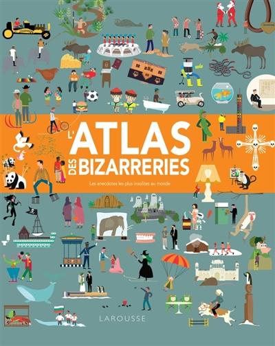 L'ATLAS DES BIZARRERIES  -  LES ANECDOTES LES PLUS INSOLITES AU MONDE GIFFORD CLIVE Larousse