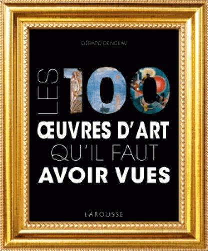 LES 100 OEUVRES D'ART QU'IL FAUT AVOIR VUES DENIZEAU GERARD Larousse